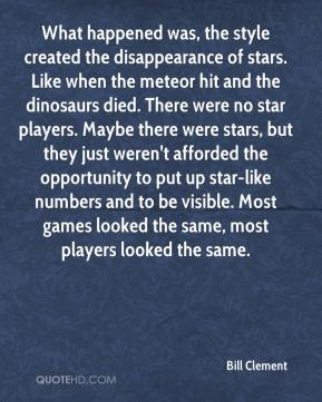 Bill Clement - What happened was, the style created the disappearance of stars. Like when the meteor hit and the dinosaurs died. There were no star players. Maybe there were stars, but they just weren't afforded the opportunity to put up star-like numbers and to be visible. Most games looked the same, most players looked the same.