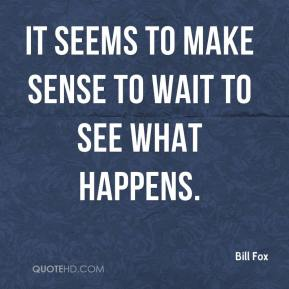 It seems to make sense to wait to see what happens.