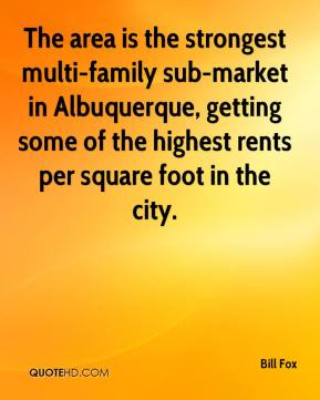 Bill Fox - The area is the strongest multi-family sub-market in Albuquerque, getting some of the highest rents per square foot in the city.