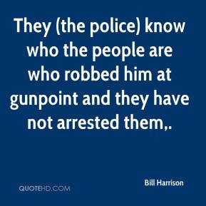 Bill Harrison - They (the police) know who the people are who robbed him at gunpoint and they have not arrested them.