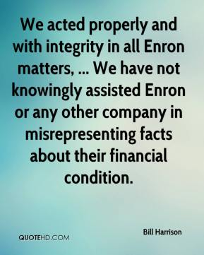 Bill Harrison - We acted properly and with integrity in all Enron matters, ... We have not knowingly assisted Enron or any other company in misrepresenting facts about their financial condition.