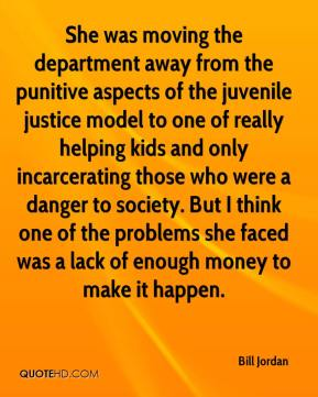 Bill Jordan - She was moving the department away from the punitive aspects of the juvenile justice model to one of really helping kids and only incarcerating those who were a danger to society. But I think one of the problems she faced was a lack of enough money to make it happen.