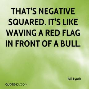 Bill Lynch - That's negative squared. It's like waving a red flag in front of a bull.