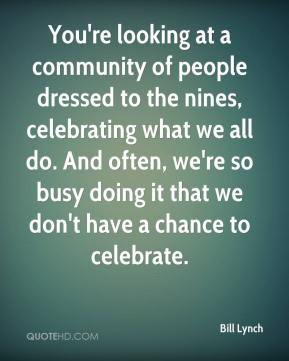 Bill Lynch - You're looking at a community of people dressed to the nines, celebrating what we all do. And often, we're so busy doing it that we don't have a chance to celebrate.
