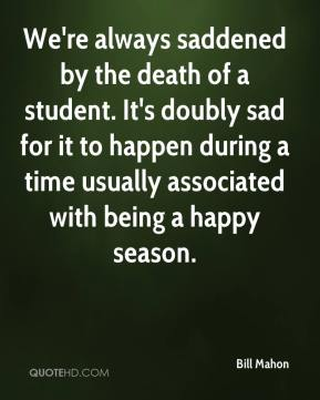 Bill Mahon - We're always saddened by the death of a student. It's doubly sad for it to happen during a time usually associated with being a happy season.