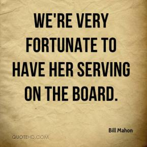 Bill Mahon - We're very fortunate to have her serving on the board.
