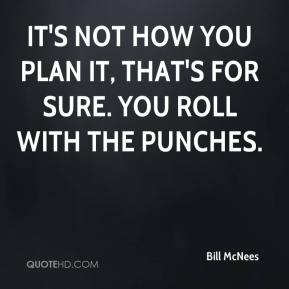 Bill McNees - It's not how you plan it, that's for sure. You roll with the punches.