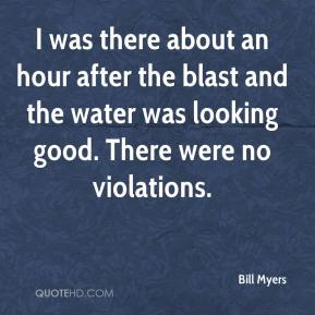 Bill Myers - I was there about an hour after the blast and the water was looking good. There were no violations.