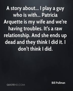 Bill Pullman - A story about... I play a guy who is with... Patricia Arquette is my wife and we're having troubles. It's a raw relationship. And she ends up dead and they think I did it. I don't think I did.