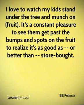 Bill Pullman - I love to watch my kids stand under the tree and munch on (fruit). It's a constant pleasure to see them get past the bumps and spots on the fruit to realize it's as good as -- or better than -- store-bought.