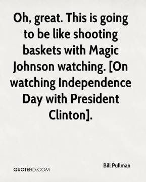 Bill Pullman - Oh, great. This is going to be like shooting baskets with Magic Johnson watching. [On watching Independence Day with President Clinton].