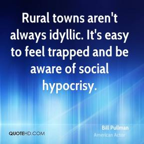 Bill Pullman - Rural towns aren't always idyllic. It's easy to feel trapped and be aware of social hypocrisy.
