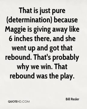 Bill Resler - That is just pure (determination) because Maggie is giving away like 6 inches there, and she went up and got that rebound. That's probably why we win. That rebound was the play.