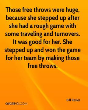Bill Resler - Those free throws were huge, because she stepped up after she had a rough game with some traveling and turnovers. It was good for her. She stepped up and won the game for her team by making those free throws.