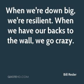 Bill Resler - When we're down big, we're resilient. When we have our backs to the wall, we go crazy.
