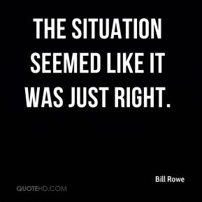 Bill Rowe - The situation seemed like it was just right.