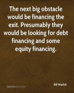 The next big obstacle would be financing the exit. Presumably they would be looking for debt financing and some equity financing.