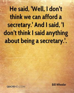 Bill Wheeler - He said, 'Well, I don't think we can afford a secretary.' And I said, 'I don't think I said anything about being a secretary.'.