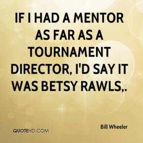 Bill Wheeler - If I had a mentor as far as a tournament director, I'd say it was Betsy Rawls.