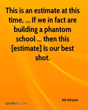 Bill Wheeler - This is an estimate at this time, ... If we in fact are building a phantom school ... then this [estimate] is our best shot.