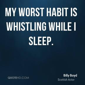 My worst habit is whistling while I sleep.