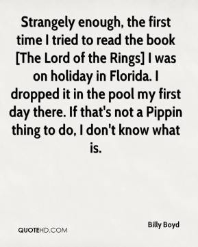 Billy Boyd - Strangely enough, the first time I tried to read the book [The Lord of the Rings] I was on holiday in Florida. I dropped it in the pool my first day there. If that's not a Pippin thing to do, I don't know what is.