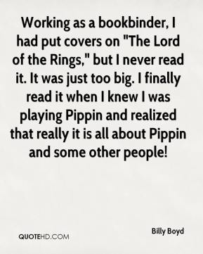 "Billy Boyd - Working as a bookbinder, I had put covers on ""The Lord of the Rings,"" but I never read it. It was just too big. I finally read it when I knew I was playing Pippin and realized that really it is all about Pippin and some other people!"