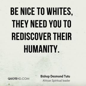 Bishop Desmond Tutu - Be nice to whites, they need you to rediscover their humanity.