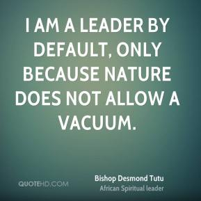 Bishop Desmond Tutu - I am a leader by default, only because nature does not allow a vacuum.