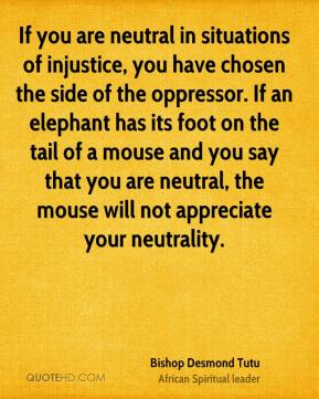 Bishop Desmond Tutu - If you are neutral in situations of injustice, you have chosen the side of the oppressor. If an elephant has its foot on the tail of a mouse and you say that you are neutral, the mouse will not appreciate your neutrality.