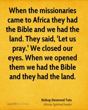 Bishop Desmond Tutu - When the missionaries came to Africa they had the Bible and we had the land. They said, 'Let us pray.' We closed our eyes. When we opened them we had the Bible and they had the land.