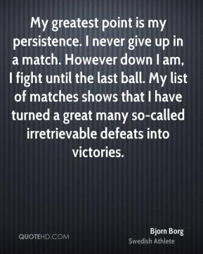 Bjorn Borg - My greatest point is my persistence. I never give up in a match. However down I am, I fight until the last ball. My list of matches shows that I have turned a great many so-called irretrievable defeats into victories.
