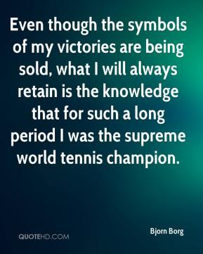 Bjorn Borg - Even though the symbols of my victories are being sold, what I will always retain is the knowledge that for such a long period I was the supreme world tennis champion.