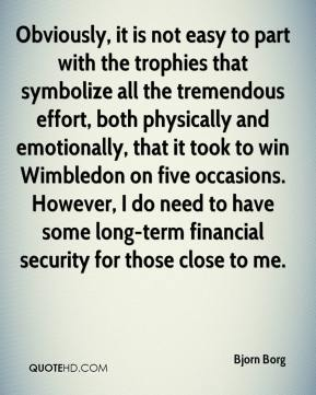 Bjorn Borg - Obviously, it is not easy to part with the trophies that symbolize all the tremendous effort, both physically and emotionally, that it took to win Wimbledon on five occasions. However, I do need to have some long-term financial security for those close to me.