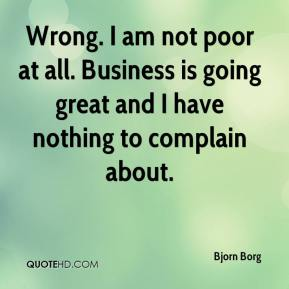 Wrong. I am not poor at all. Business is going great and I have nothing to complain about.