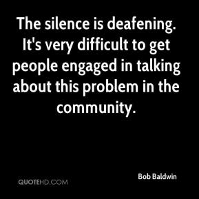 Bob Baldwin - The silence is deafening. It's very difficult to get people engaged in talking about this problem in the community.