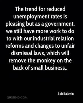 Bob Baldwin - The trend for reduced unemployment rates is pleasing but as a government, we still have more work to do to with our industrial relation reforms and changes to unfair dismissal laws, which will remove the monkey on the back of small business.