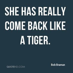 Bob Braman - She has really come back like a tiger.