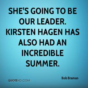 Bob Braman - She's going to be our leader. Kirsten Hagen has also had an incredible summer.