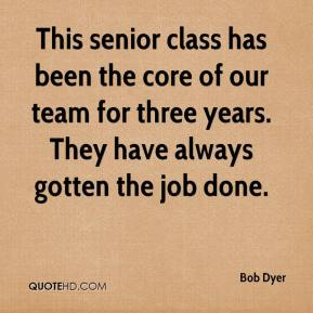 Bob Dyer - This senior class has been the core of our team for three years. They have always gotten the job done.