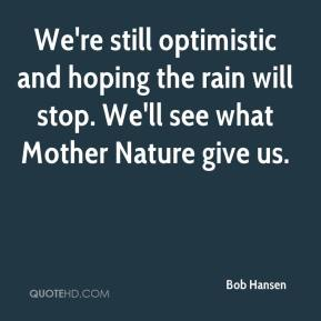 Bob Hansen - We're still optimistic and hoping the rain will stop. We'll see what Mother Nature give us.