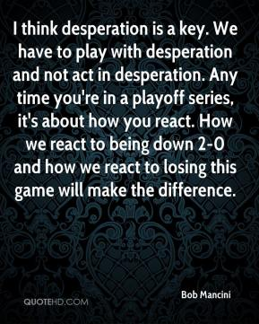 Bob Mancini - I think desperation is a key. We have to play with desperation and not act in desperation. Any time you're in a playoff series, it's about how you react. How we react to being down 2-0 and how we react to losing this game will make the difference.