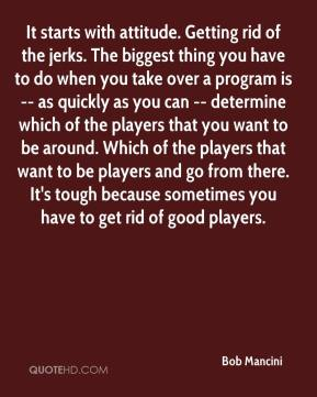 Bob Mancini - It starts with attitude. Getting rid of the jerks. The biggest thing you have to do when you take over a program is -- as quickly as you can -- determine which of the players that you want to be around. Which of the players that want to be players and go from there. It's tough because sometimes you have to get rid of good players.
