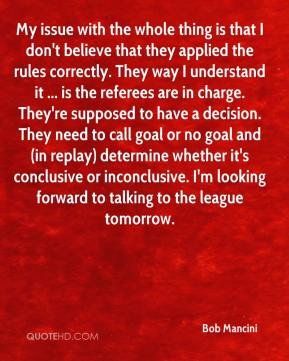Bob Mancini - My issue with the whole thing is that I don't believe that they applied the rules correctly. They way I understand it ... is the referees are in charge. They're supposed to have a decision. They need to call goal or no goal and (in replay) determine whether it's conclusive or inconclusive. I'm looking forward to talking to the league tomorrow.