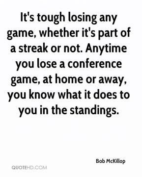 It's tough losing any game, whether it's part of a streak or not. Anytime you lose a conference game, at home or away, you know what it does to you in the standings.