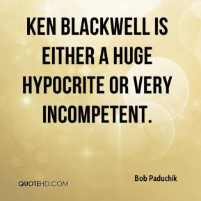 Bob Paduchik - Ken Blackwell is either a huge hypocrite or very incompetent.