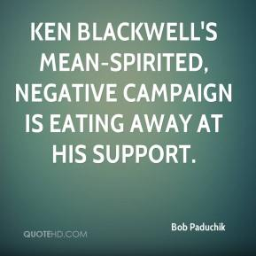 Bob Paduchik - Ken Blackwell's mean-spirited, negative campaign is eating away at his support.