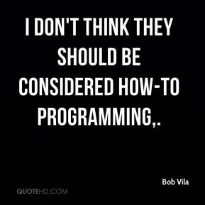 Bob Vila - I don't think they should be considered how-to programming.