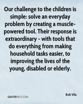 Bob Vila - Our challenge to the children is simple: solve an everyday problem by creating a muscle-powered tool. Their response is extraordinary - with tools that do everything from making household tasks easier, to improving the lives of the young, disabled or elderly.
