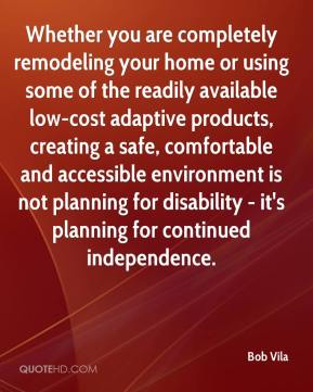 Bob Vila - Whether you are completely remodeling your home or using some of the readily available low-cost adaptive products, creating a safe, comfortable and accessible environment is not planning for disability - it's planning for continued independence.